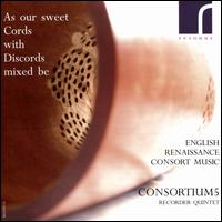 As our sweet Cords with Discords mixed be: English Renaissance Consort Music - Consortium5