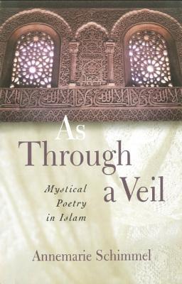As Through A Veil: Mystical Poetry in Islam - Schimmel, Annemarie