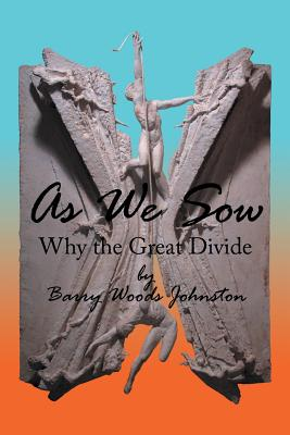 As We Sow: Why the Great Divide - Johnston, Barry Woods
