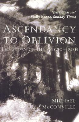 Ascendancy to Oblivion: The Story of the Anglo-Irish - McConville, Michael