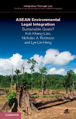 ASEAN Environmental Legal Integration: Sustainable Goals? - Koh, Kheng-Lian, and Robinson, Nicholas, and Lye, Lin-Heng
