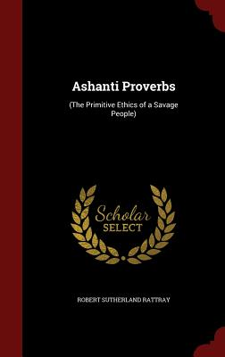 Ashanti Proverbs: (The Primitive Ethics of a Savage People) - Rattray, Robert Sutherland