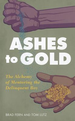 Ashes to Gold: The Alchemy of Mentoring the Delinquent Boy - Fern, Brad, and Lutz, Tom
