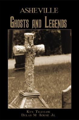 Asheville Ghosts and Legends - Traylor, Ken, and House Jr, Delas M