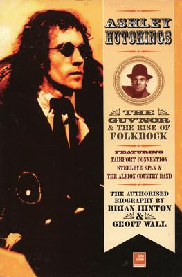 Ashley Hutchings: The Authorised Biography: The Guv'nor and the Rise of Folk-Rock, 1945-1973 - Hinton, Brian, and Wall, Geoff, and Fuller, Mike (Preface by)
