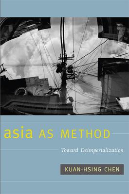 Asia as Method: Toward Deimperialization - Chen, Kuan-Hsing