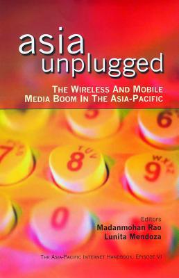 Asia Unplugged: The Wireless and Mobile Media Boom in the Asia-Pacific - Rao, Madanmohan (Editor), and Mendoza, Lunita (Editor)