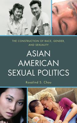Asian American Sexual Politics: The Construction of Race, Gender, and Sexuality - Chou, Rosalind S