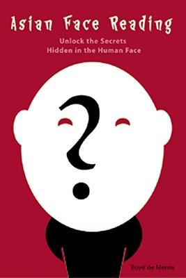 Asian Face Reading: Unlock the Secrets Hidden in the Human Face - De Mente, Boye Lafayette