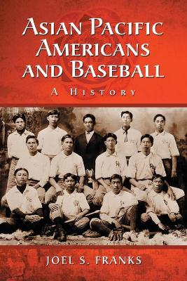 Asian Pacific Americans and Baseball: A History - Franks, Joel Stephen