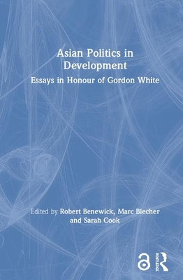 Asian Politics in Development: Essays in Honour of Gordon White - Benewick, Robert (Editor), and Blecher, Marc (Editor), and Cook, Sarah (Editor)