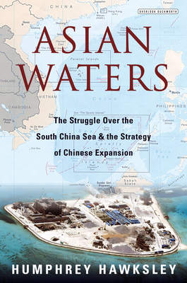 Asian Waters: The Struggle Over the South China Sea and the Strategy of Chinese Expansion - Hawksley, Humphrey
