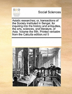 Asiatic Researches; Or, Transactions of the Society Instituted in Bengal, for Inquiring Into the History and Antiquities, the Arts, Sciences, and Literature, of Asia. Volume the Fifth. Printed Verbatim from the Calcutta Edition.Vol 5 - Multiple Contributors