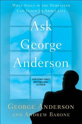 Ask George Anderson: What Souls in the Hereafter Can Teach Us about Life - Anderson, George, President, and Barone, Andrew
