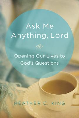 Ask Me Anything, Lord: Opening Our Lives to God's Questions - King, Heather C