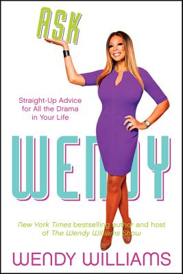 Ask Wendy: Straight-Up Advice for All the Drama in Your Life - Williams, Wendy
