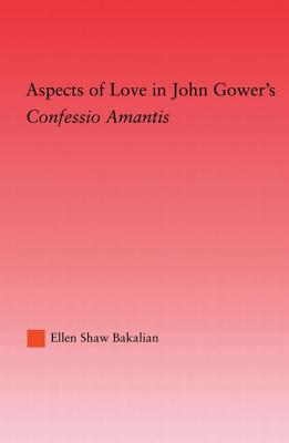 Aspects of Love in John Gower's Confessio Amantis - Bakalian, Ellen S.