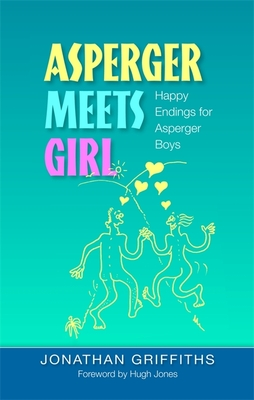 Asperger Meets Girl: Happy Endings for Asperger Boys - Griffiths, Jonathan, and Jones, Hugh, Sir (Foreword by)
