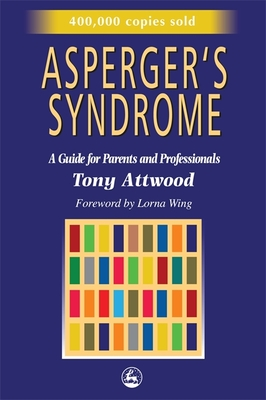 Asperger's Syndrome: A Guide for Parents and Professionals - Attwood, Tony, PhD, and Wing, Lorna, M.D. (Foreword by)