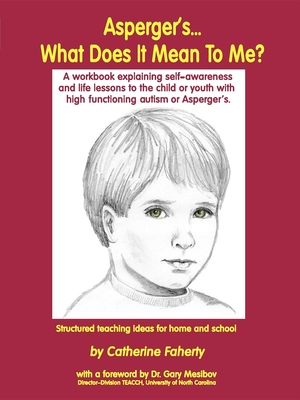 Asperger's What Does It Mean to Me?: A Workbook Explaining Self Awareness and Life Lessons to the Child or Youth with High Functioning Autism or Aspergers. - Faherty, Catherine, and Mesibov, Gary B, PH.D. (Foreword by)