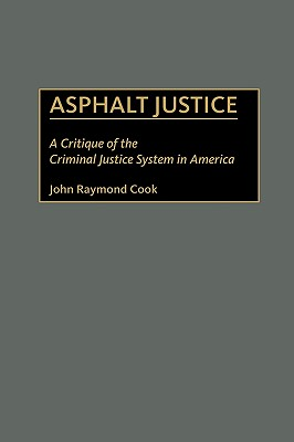 Asphalt Justice: A Critique of the Criminal Justice System in America - Cook, John R