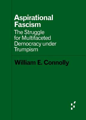Aspirational Fascism: The Struggle for Multifaceted Democracy Under Trumpism - Connolly, William E