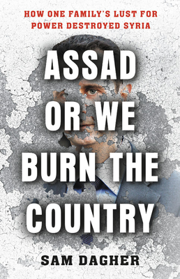 Assad, or We Burn the Country: How One Family's Lust for Power Destroyed Syria - Dagher, Sam