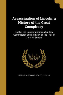 Assassination of Lincoln; A History of the Great Conspiracy - Harris, T M (Thomas Mealey) 1817-1906 (Creator)