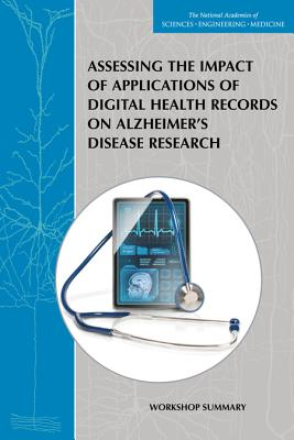 Assessing the Impact of Applications of Digital Health Records on Alzheimer's Disease Research: Workshop Summary - Bain, Lisa (Editor), and Norris, Sheena Posey (Editor), and Forum on Neuroscience and Nervous System Disorders