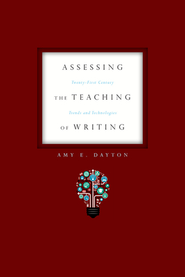 Assessing the Teaching of Writing: Twenty-First Century Trends and Technologies - Dayton, Amy E