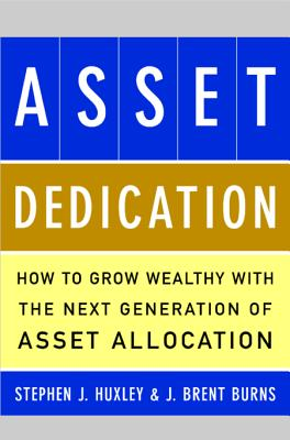 Asset Dedication: How to Grow Wealthy with the Next Generation of Asset Allocation - Huxley, Stephen J, and Burns, J Brent