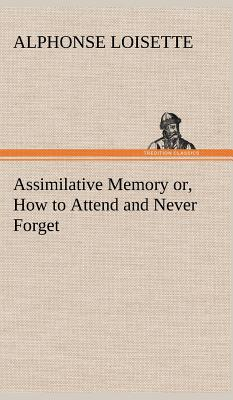 Assimilative Memory Or, How to Attend and Never Forget - Loisette, A (Alphonse)