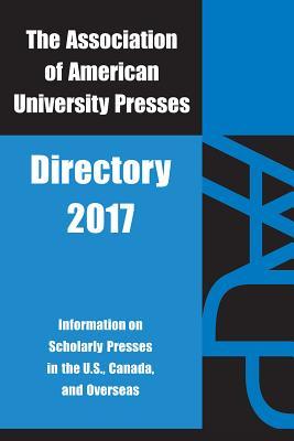Association of American University Presses Directory 2017: Association of American University Presses 2017 - Association of American University Presses (Editor)