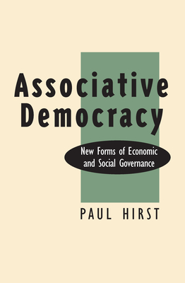 Associative Democracy: New Forms of Economic and Social Governance - Hirst, Paul