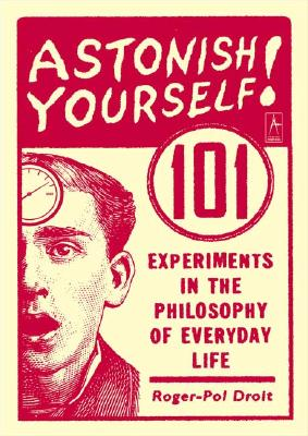 Astonish Yourself: 101 Experiments in the Philosophy of Everyday Life - Droit, Roger-Pol