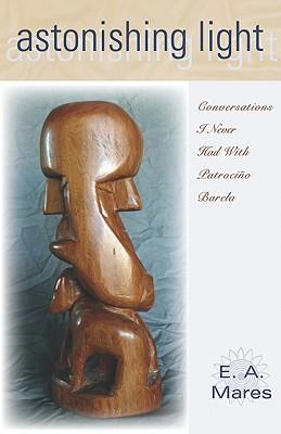 Astonishing Light: Conversations I Never Had with Patrociño Barela - Mares, E A