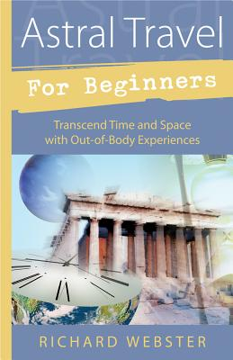 Astral Travel for Beginners Astral Travel for Beginners: Transcend Time and Space with Out-Of-Body Experiences Transcend Time and Space with Out-Of-Body Experiences - Webster, Richard