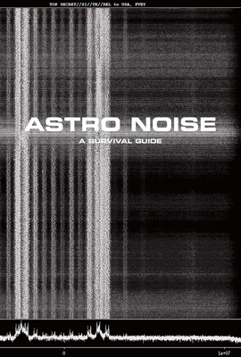 Astro Noise: A Survival Guide for Living Under Total Surveillance - Poitras, Laura (Editor), and Sanders, Jay (Introduction by), and Boumediene, Lakhdar (Contributions by)