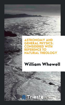 Astronomy and General Physics: Considered with Reference to Natural Theology - Whewell, William