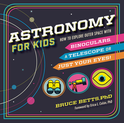 Astronomy for Kids: How to Explore Outer Space with Binoculars, a Telescope, or Just Your Eyes! - Betts, Bruce, and Colón, Erica L, Dr. (Foreword by)