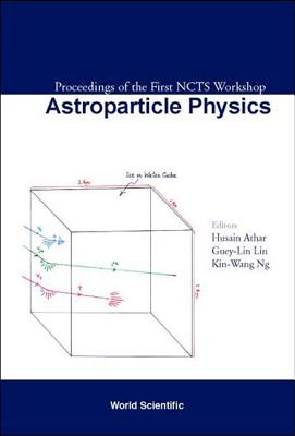 Astroparticle Physics, Proceedings of the First Ncts Workshop - Athar, Husain (Editor), and Lin, Guey-Lin (Editor), and Ng, Kin-Wang (Editor)