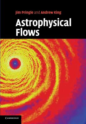 Astrophysical Flows - Pringle, James E