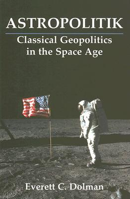 Astropolitik: Classical Geopolitics in the Space Age - Dolman, Everett C