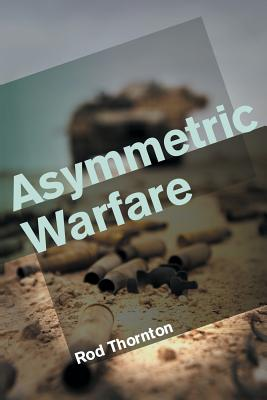 Asymmetric Warfare: Threat and Response in the Twenty-First Century - Thornton, Rod