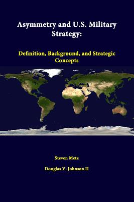 Asymmetry and U.S. Military Strategy: Definition, Background, and Strategic Concepts - Metz, Steven, and Johnson II, Douglas V