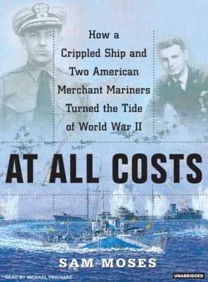 At All Costs: How a Crippled Ship and Two American Merchant Marines Turned the Tide of World War II - Moses, Sam, and Prichard, Michael (Read by)