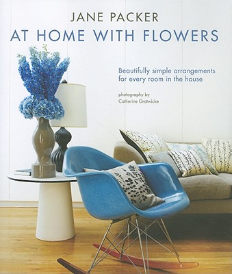 At Home with Flowers: Beautifully Simple Arrangements for Every Room in the House - Packer, Jane, and Gratwicke, Catherine (Photographer)