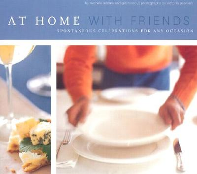 At Home with Friends: Spontaneous Celebrations for Any Occasion - Adams, Michele, and Russo, Gia, and Chronicle Books