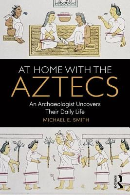 At Home with the Aztecs: An Archaeologist Uncovers Their Daily Life - Smith, Michael