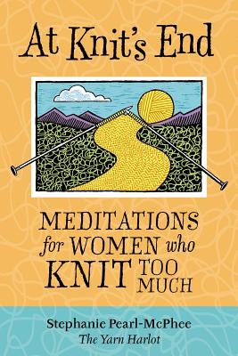 At Knit's End: Meditations for Women Who Knit Too Much - Pearl-McPhee, Stephanie